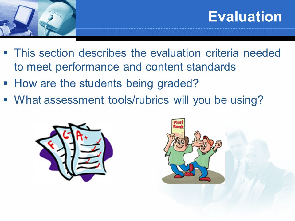 Evaluation  This section describes the evaluation criteria needed to meet performance and content standards  How are the students being graded.