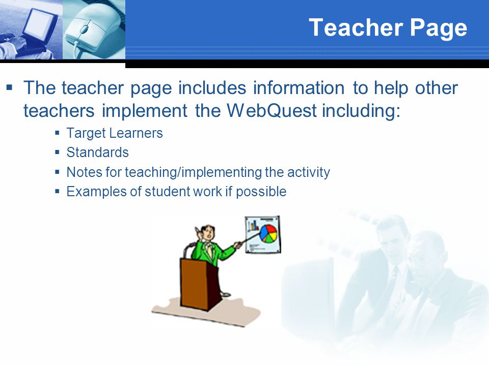 Teacher Page  The teacher page includes information to help other teachers implement the WebQuest including:  Target Learners  Standards  Notes fo