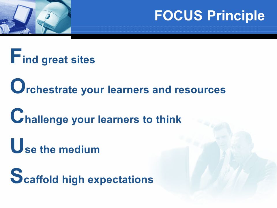 FOCUS Principle F ind great sites O rchestrate your learners and resources C hallenge your learners to think U se the medium S caffold high expectations