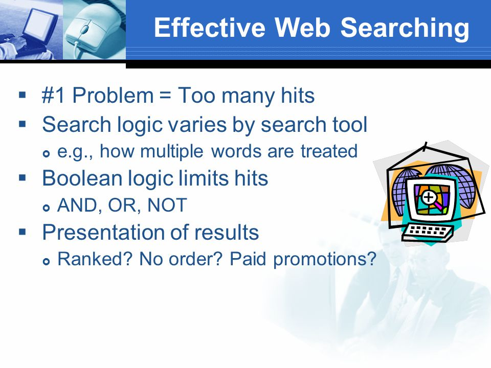 Effective Web Searching  #1 Problem = Too many hits  Search logic varies by search tool  e.g., how multiple words are treated  Boolean logic limits hits  AND, OR, NOT  Presentation of results  Ranked.