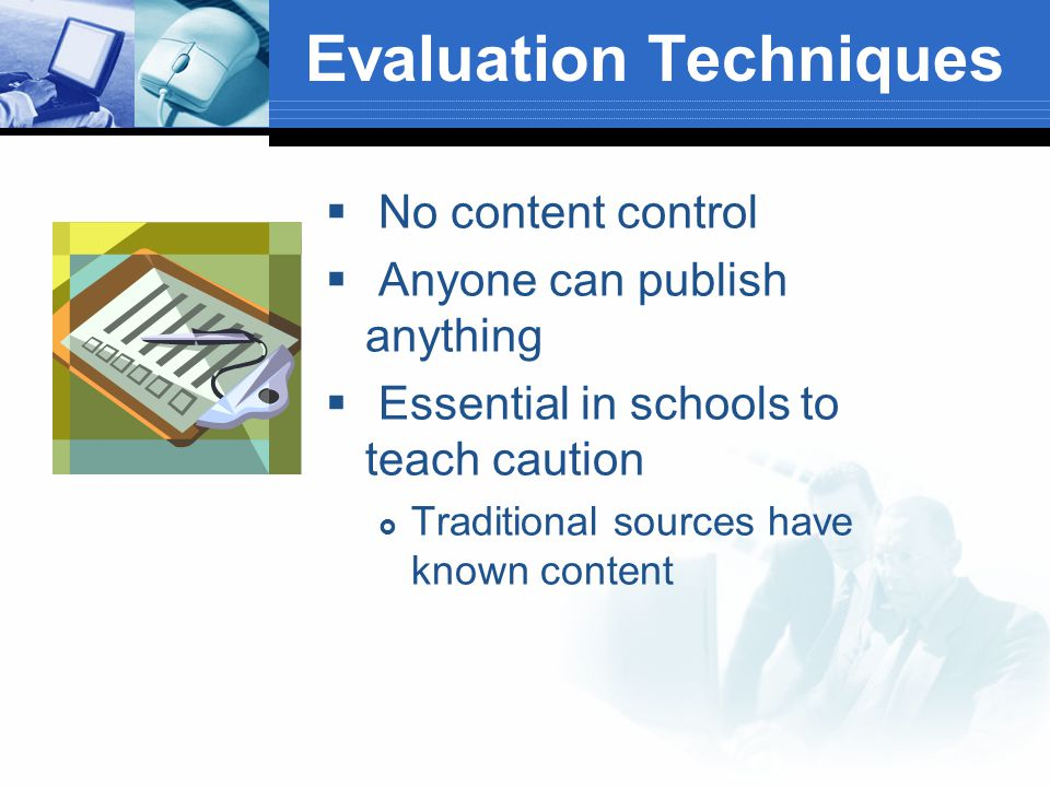 Evaluation Techniques  No content control  Anyone can publish anything  Essential in schools to teach caution  Traditional sources have known content