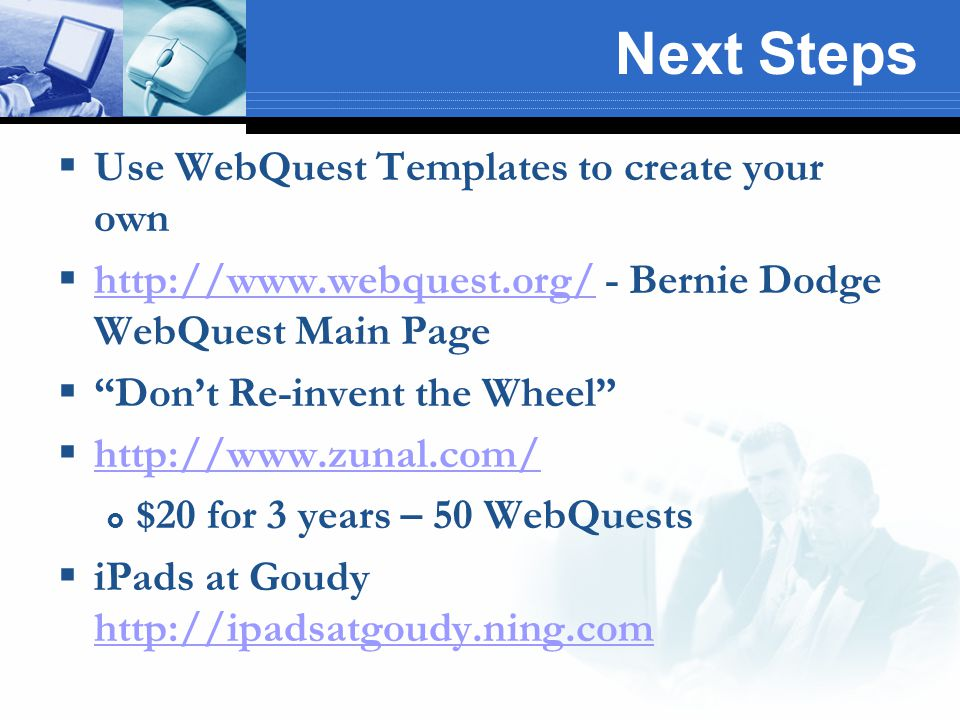 Next Steps  Use WebQuest Templates to create your own  http://www.webquest.org/ - Bernie Dodge WebQuest Main Page http://www.webquest.org/  Don't Re-invent the Wheel  http://www.zunal.com/ http://www.zunal.com/  $20 for 3 years – 50 WebQuests  iPads at Goudy http://ipadsatgoudy.ning.com http://ipadsatgoudy.ning.com