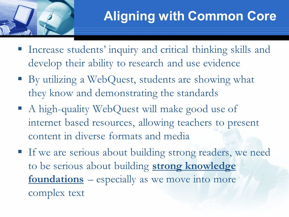 Aligning with Common Core  Increase students' inquiry and critical thinking skills and develop their ability to research and use evidence  By utilizing a WebQuest, students are showing what they know and demonstrating the standards  A high-quality WebQuest will make good use of internet based resources, allowing teachers to present content in diverse formats and media  If we are serious about building strong readers, we need to be serious about building strong knowledge foundations – especially as we move into more complex text