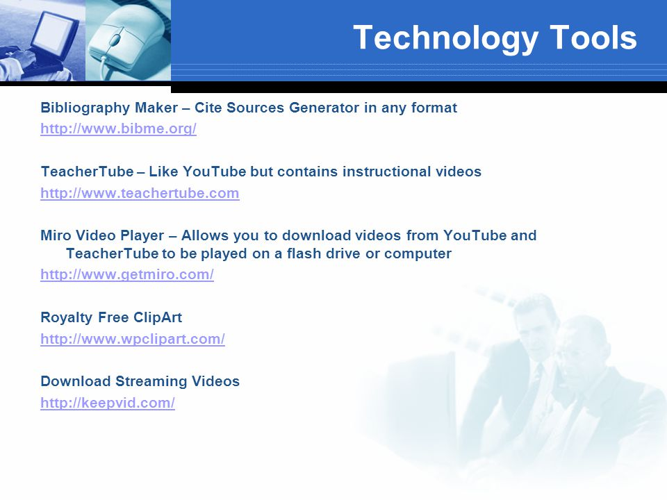 Technology Tools Bibliography Maker – Cite Sources Generator in any format http://www.bibme.org/ TeacherTube – Like YouTube but contains instructional videos http://www.teachertube.com Miro Video Player – Allows you to download videos from YouTube and TeacherTube to be played on a flash drive or computer http://www.getmiro.com/ Royalty Free ClipArt http://www.wpclipart.com/ Download Streaming Videos http://keepvid.com/