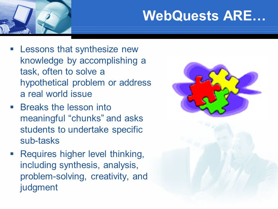 WebQuests ARE…  Lessons that synthesize new knowledge by accomplishing a task, often to solve a hypothetical problem or address a real world issue  Breaks the lesson into meaningful chunks and asks students to undertake specific sub-tasks  Requires higher level thinking, including synthesis, analysis, problem-solving, creativity, and judgment