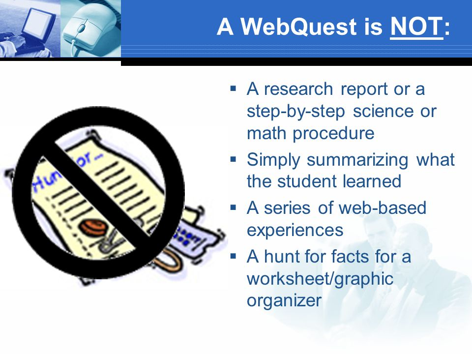 A WebQuest is NOT :  A research report or a step-by-step science or math procedure  Simply summarizing what the student learned  A series of web-ba