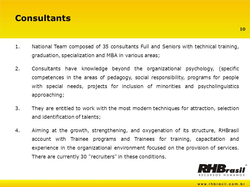 10 Consultants 1.National Team composed of 35 consultants Full and Seniors with technical training, graduation, specialization and MBA in various areas; 2.Consultants have knowledge beyond the organizational psychology, (specific competences in the areas of pedagogy, social responsibility, programs for people with special needs, projects for inclusion of minorities and psycholinguistics approaching; 3.They are entitled to work with the most modern techniques for attraction, selection and identification of talents; 4.Aiming at the growth, strengthening, and oxygenation of its structure, RHBrasil account with Trainee programs and Trainees for training, capacitation and experience in the organizational environment focused on the provision of services.