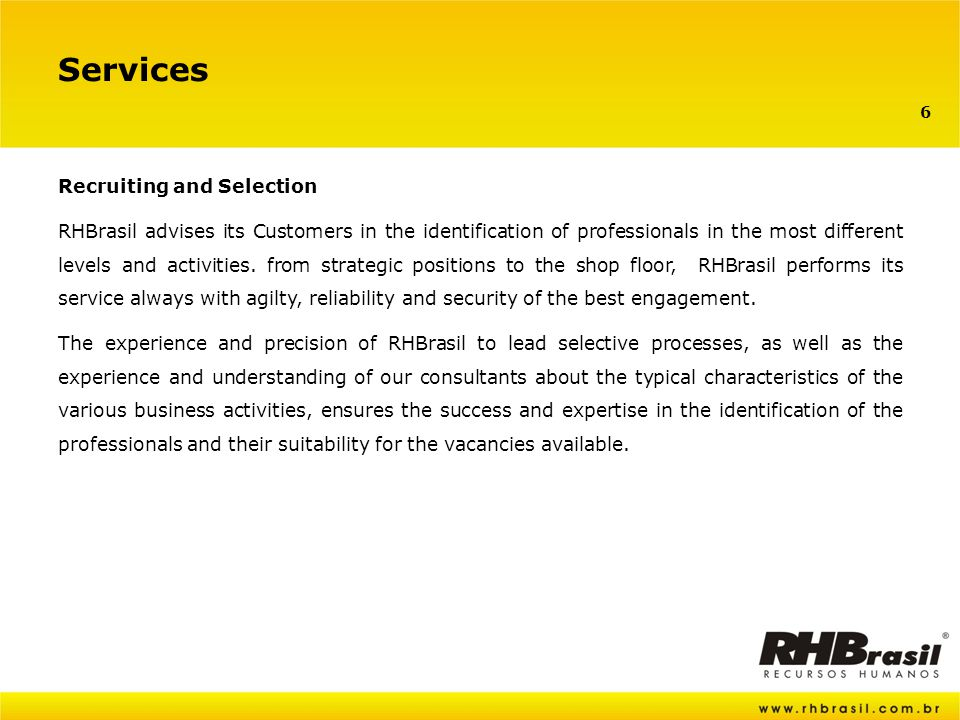 6 Services Recruiting and Selection RHBrasil advises its Customers in the identification of professionals in the most different levels and activities.
