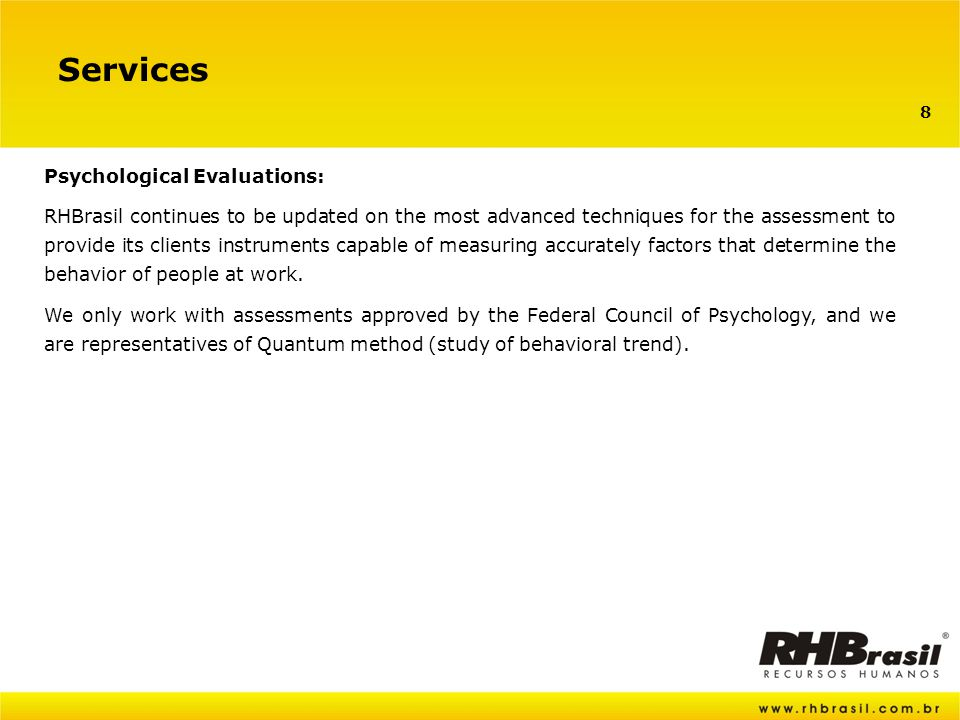 8 Services Psychological Evaluations: RHBrasil continues to be updated on the most advanced techniques for the assessment to provide its clients instruments capable of measuring accurately factors that determine the behavior of people at work.