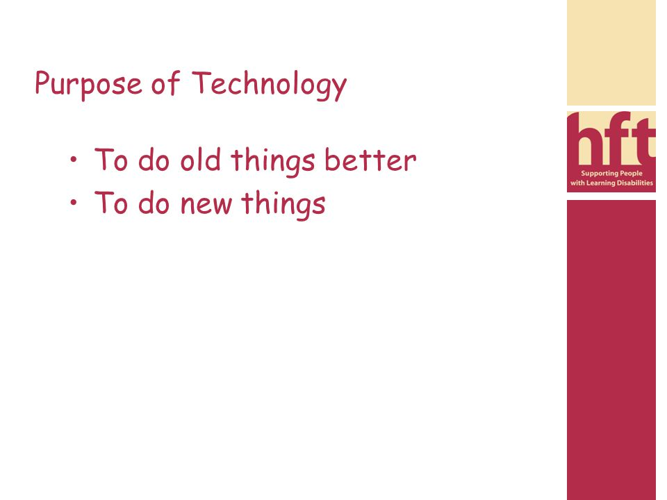 Purpose of Technology To do old things better To do new things
