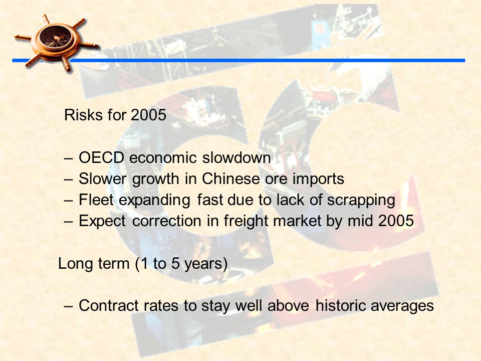 Risks for 2005 –OECD economic slowdown –Slower growth in Chinese ore imports –Fleet expanding fast due to lack of scrapping –Expect correction in freight market by mid 2005 Long term (1 to 5 years) –Contract rates to stay well above historic averages