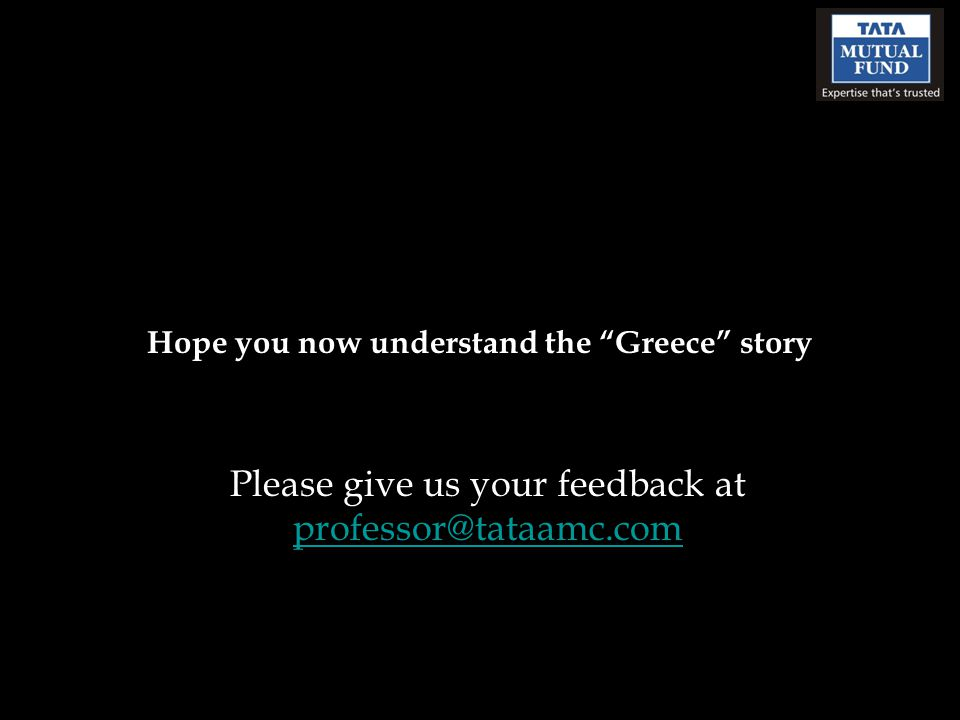 Hope you now understand the Greece story Please give us your feedback at professor@tataamc.com