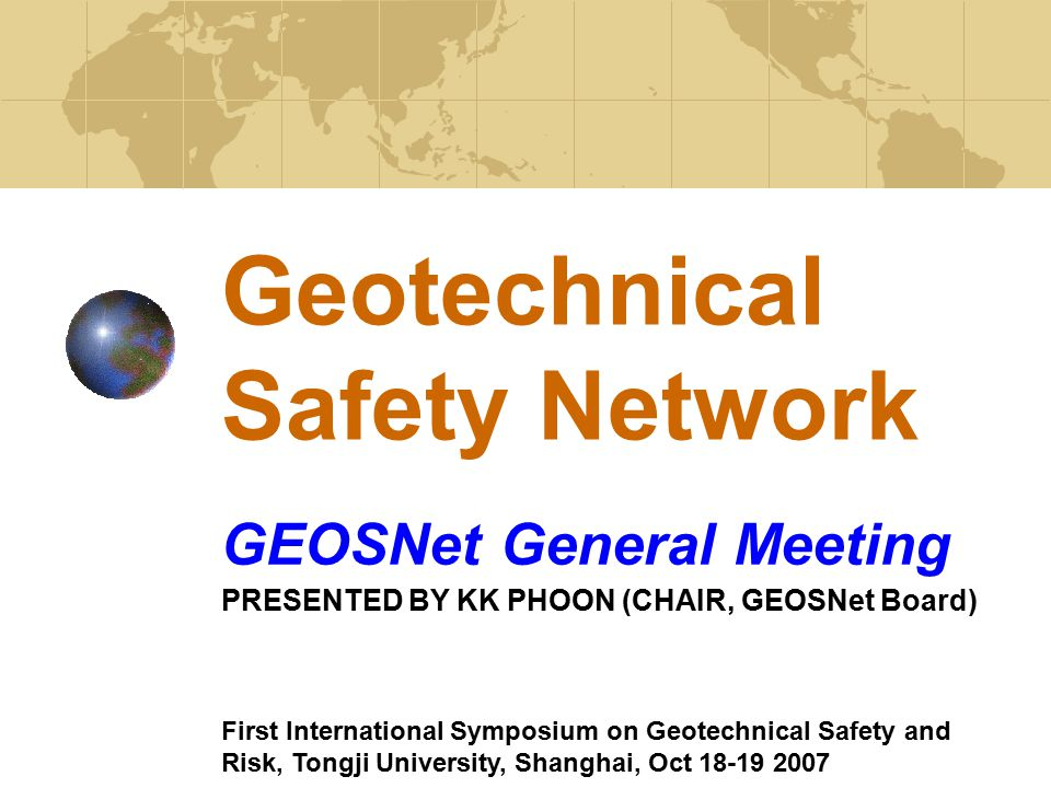 Geotechnical Safety Network GEOSNet General Meeting PRESENTED BY KK PHOON (CHAIR, GEOSNet Board) First International Symposium on Geotechnical Safety and Risk, Tongji University, Shanghai, Oct 18-19 2007