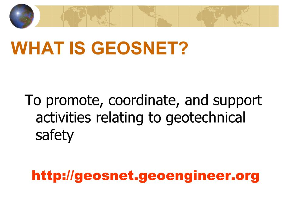 WHAT IS GEOSNET? To promote, coordinate, and support activities relating to geotechnical safety http://geosnet.geoengineer.org