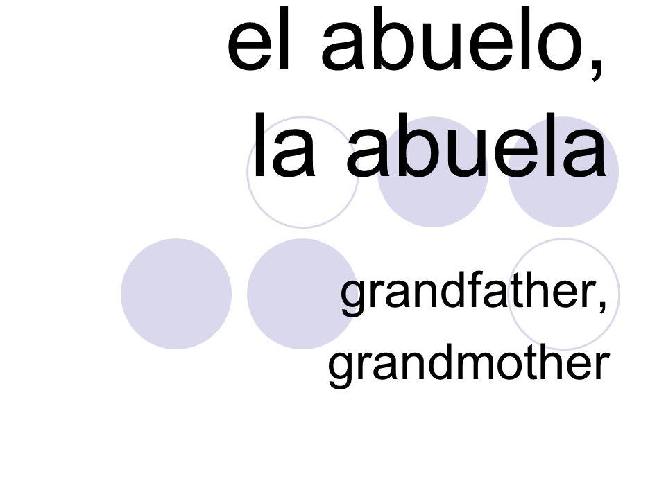 el abuelo, la abuela grandfather, grandmother