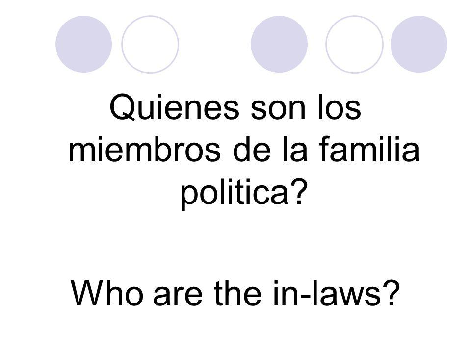 Quienes son los miembros de la familia politica? Who are the in-laws?