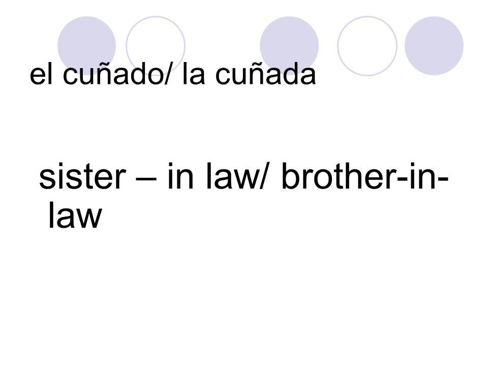 el cuñado/ la cuñada sister – in law/ brother-in- law