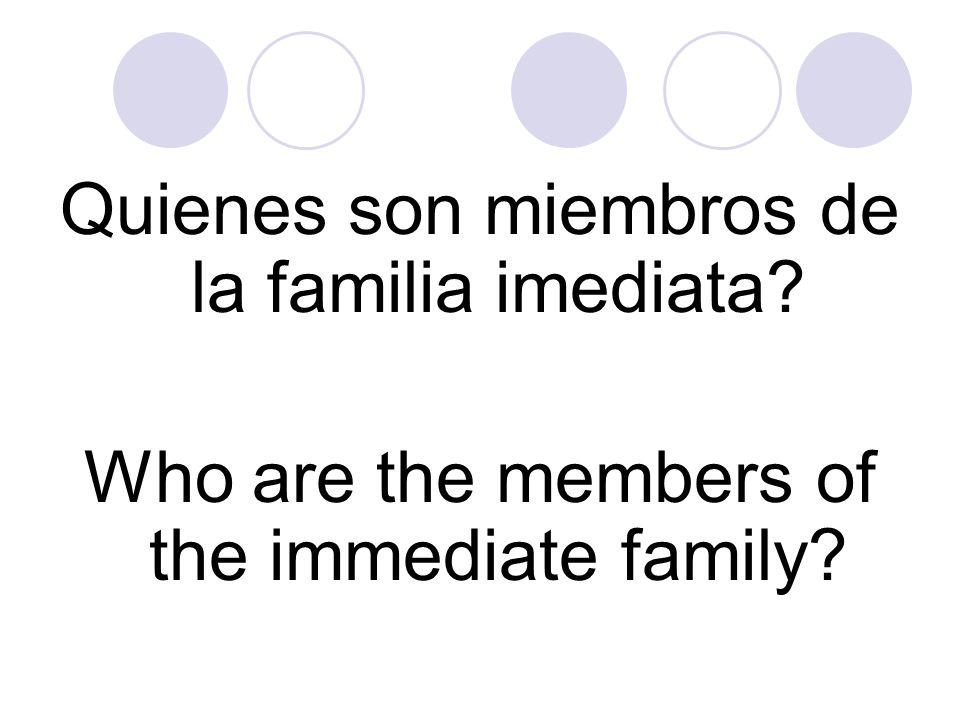 Quienes son miembros de la familia imediata? Who are the members of the immediate family?