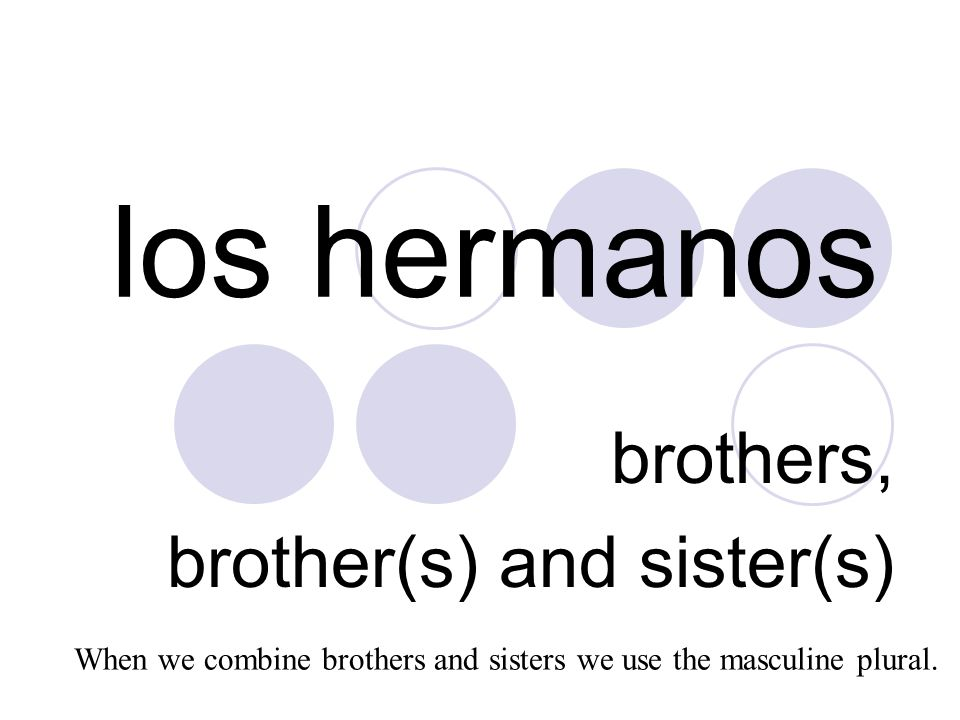 los hermanos brothers, brother(s) and sister(s) When we combine brothers and sisters we use the masculine plural.
