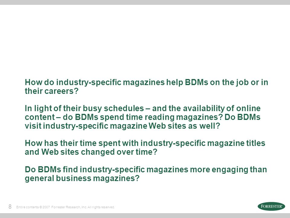 8 Entire contents © 2007 Forrester Research, Inc. All rights reserved. How do industry-specific magazines help BDMs on the job or in their careers? In