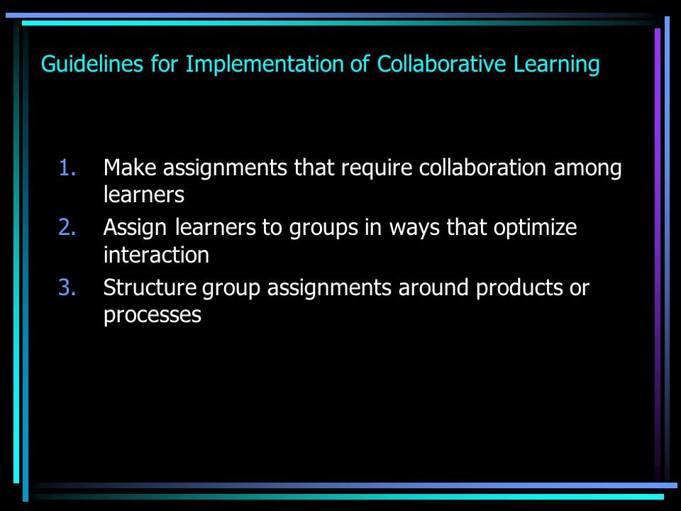 Guidelines for Implementation of Collaborative Learning 1.Make assignments that require collaboration among learners 2.Assign learners to groups in ways that optimize interaction 3.Structure group assignments around products or processes