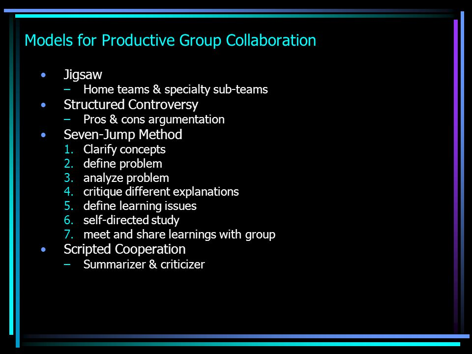 Models for Productive Group Collaboration Jigsaw –Home teams & specialty sub-teams Structured Controversy –Pros & cons argumentation Seven-Jump Method
