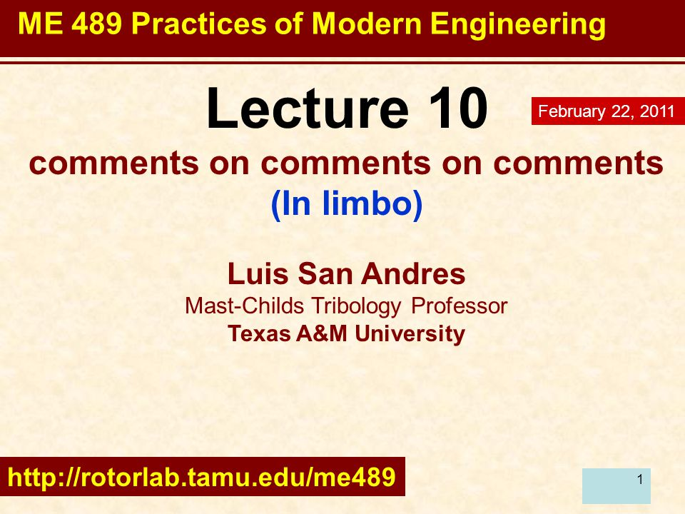 1 Lecture 10 comments on comments on comments (In limbo) Luis San Andres Mast-Childs Tribology Professor Texas A&M University http://rotorlab.tamu.edu/me489 February 22, 2011 ME 489 Practices of Modern Engineering