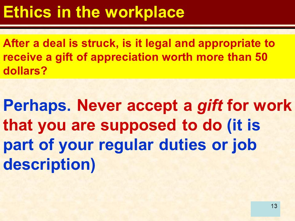 13 Ethics in the workplace After a deal is struck, is it legal and appropriate to receive a gift of appreciation worth more than 50 dollars.