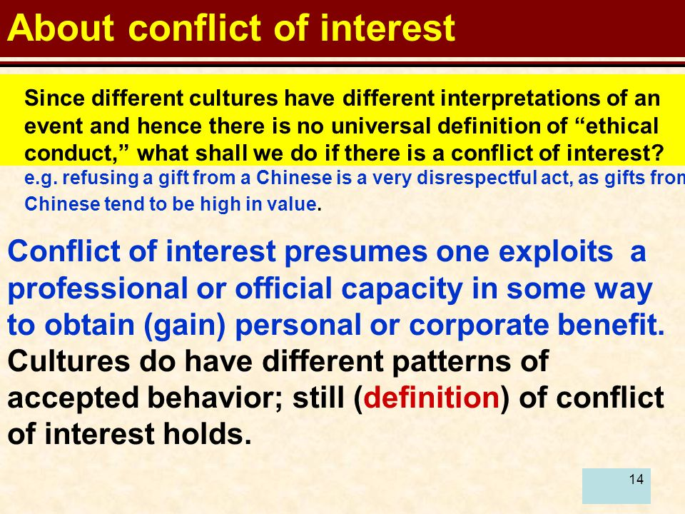 14 About conflict of interest Since different cultures have different interpretations of an event and hence there is no universal definition of ethical conduct, what shall we do if there is a conflict of interest.