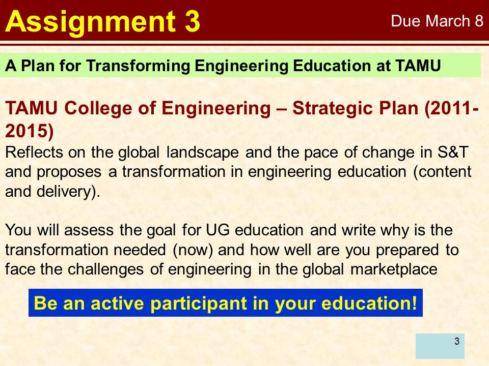 3 Assignment 3 A Plan for Transforming Engineering Education at TAMU TAMU College of Engineering – Strategic Plan (2011- 2015) Reflects on the global landscape and the pace of change in S&T and proposes a transformation in engineering education (content and delivery).
