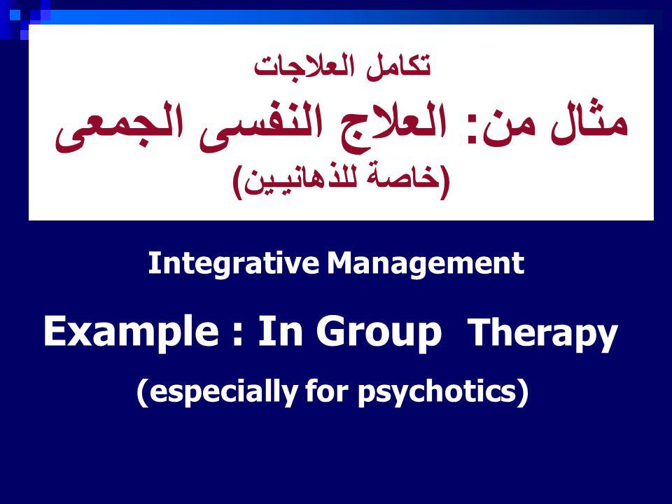تكامل العلاجات مثال من: العلاج النفسى الجمعى (خاصة للذهانيـين) Integrative Management Example : In Group Therapy (especially for psychotics)