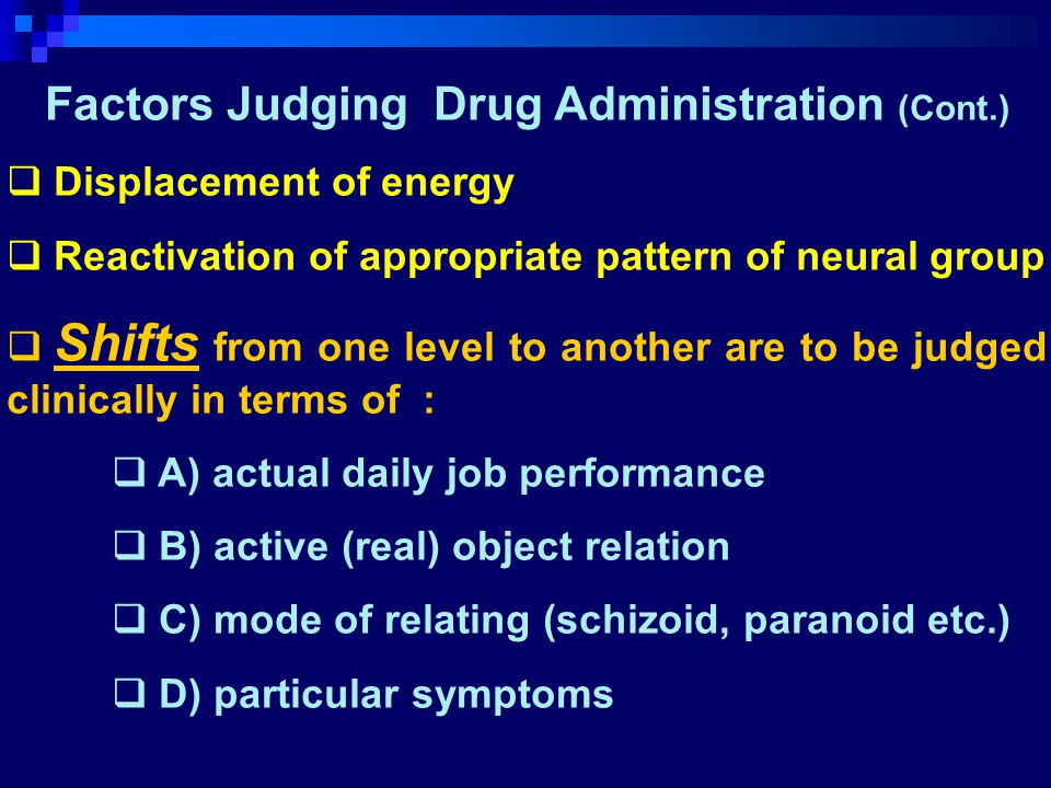 Factors Judging Drug Administration (Cont.)  Displacement of energy  Reactivation of appropriate pattern of neural group  Shifts from one level to another are to be judged clinically in terms of :  A) actual daily job performance  B) active (real) object relation  C) mode of relating (schizoid, paranoid etc.)  D) particular symptoms