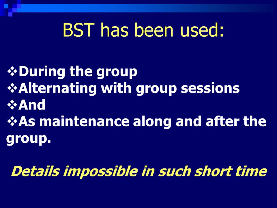 BST has been used:  During the group  Alternating with group sessions  And  As maintenance along and after the group.
