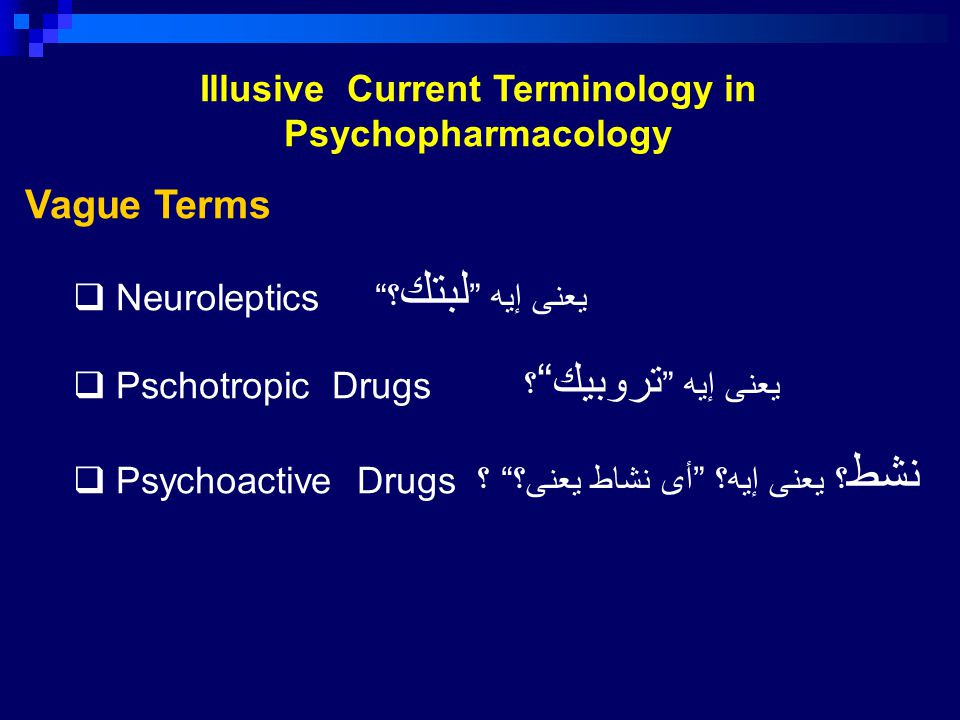Illusive Current Terminology in Psychopharmacology Vague Terms  Neuroleptics يعنى إيه لبتك ؟  Pschotropic Drugs يعنى إيه تروبيك ؟  Psychoactive Drugs نشط ؟ يعنى إيه؟ أى نشاط يعنى؟ ؟
