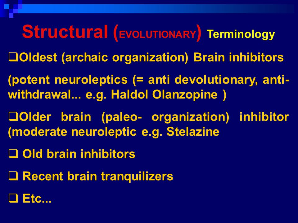 Structural ( EVOLUTIONARY ) Terminology  Oldest (archaic organization) Brain inhibitors (potent neuroleptics (= anti devolutionary, anti- withdrawal...