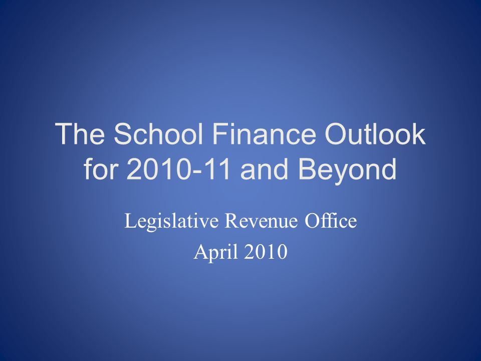 The School Finance Outlook for and Beyond Legislative Revenue Office April 2010