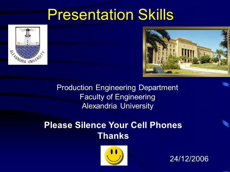 Presentation Skills Please Silence Your Cell Phones Thanks 24/12/2006 Production Engineering Department Faculty of Engineering Alexandria University