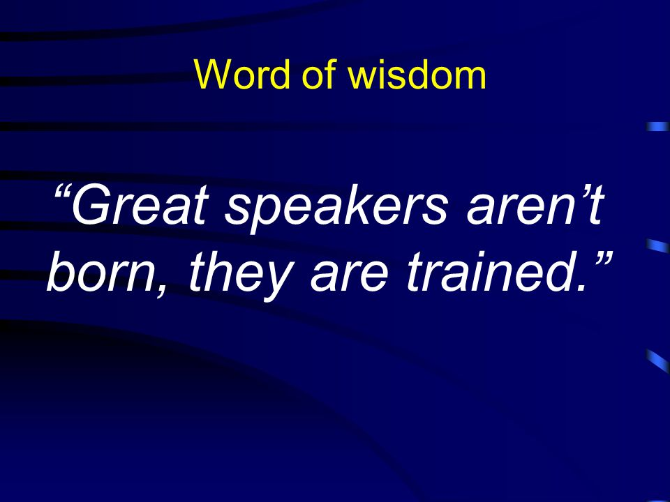 Great speakers aren't born, they are trained. Word of wisdom