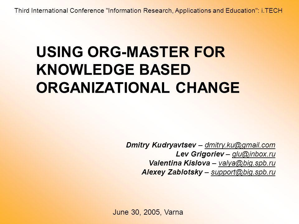 USING ORG-MASTER FOR KNOWLEDGE BASED ORGANIZATIONAL CHANGE Dmitry Kudryavtsev – dmitry.ku@gmail.com Lev Grigoriev – glu@inbox.ru Valentina Kislova – valya@big.spb.ru Alexey Zablotsky – support@big.spb.ru June 30, 2005, Varna Third International Conference Information Research, Applications and Education : i.TECH