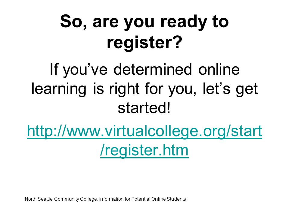 So, are you ready to register? If you've determined online learning is right for you, let's get started! http://www.virtualcollege.org/start /register