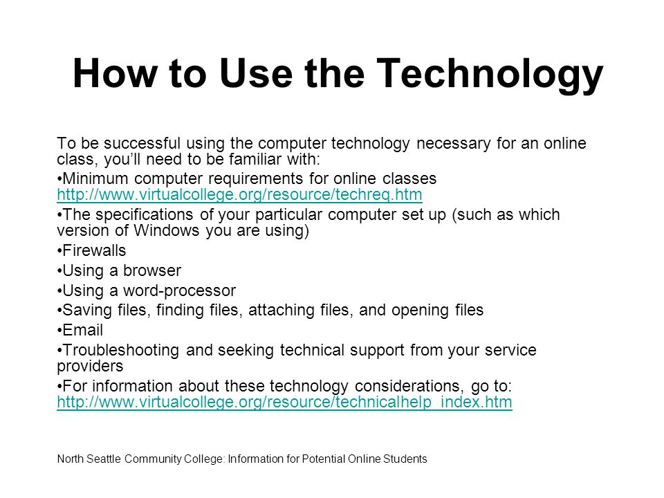 How to Use the Technology To be successful using the computer technology necessary for an online class, you'll need to be familiar with: Minimum compu