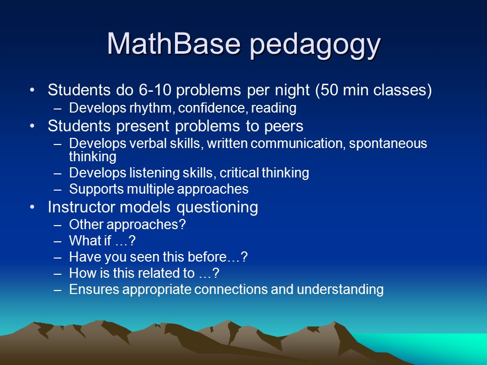 MathBase pedagogy Students do 6-10 problems per night (50 min classes) –Develops rhythm, confidence, reading Students present problems to peers –Devel