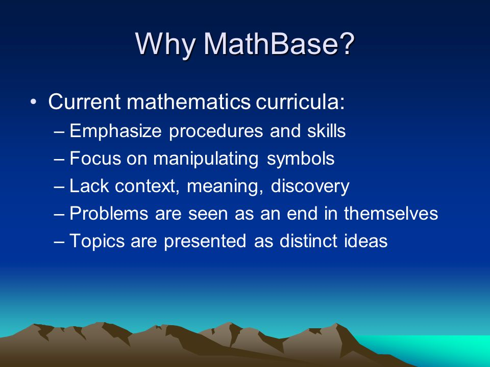 Why MathBase? Current mathematics curricula: –Emphasize procedures and skills –Focus on manipulating symbols –Lack context, meaning, discovery –Proble
