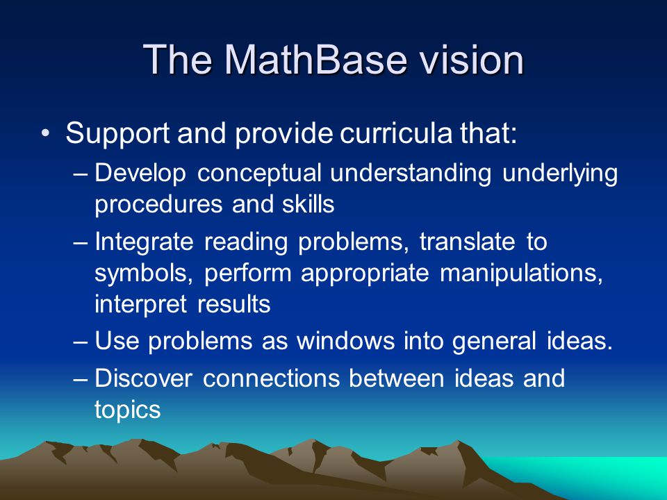 The MathBase vision Support and provide curricula that: –Develop conceptual understanding underlying procedures and skills –Integrate reading problems