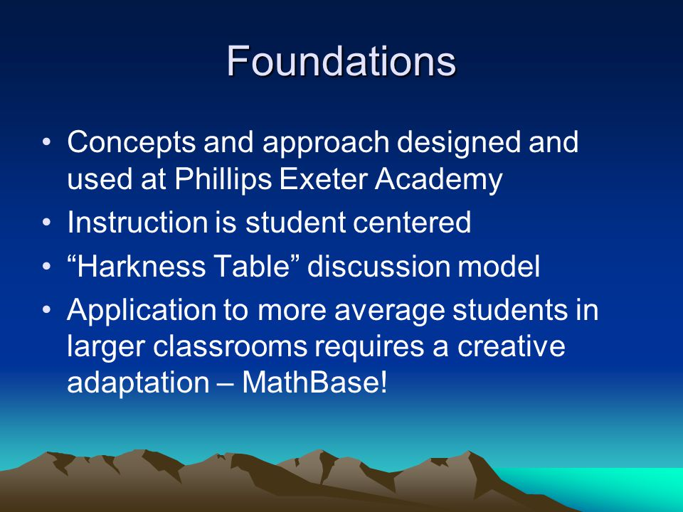 "Foundations Concepts and approach designed and used at Phillips Exeter Academy Instruction is student centered ""Harkness Table"" discussion model Appli"