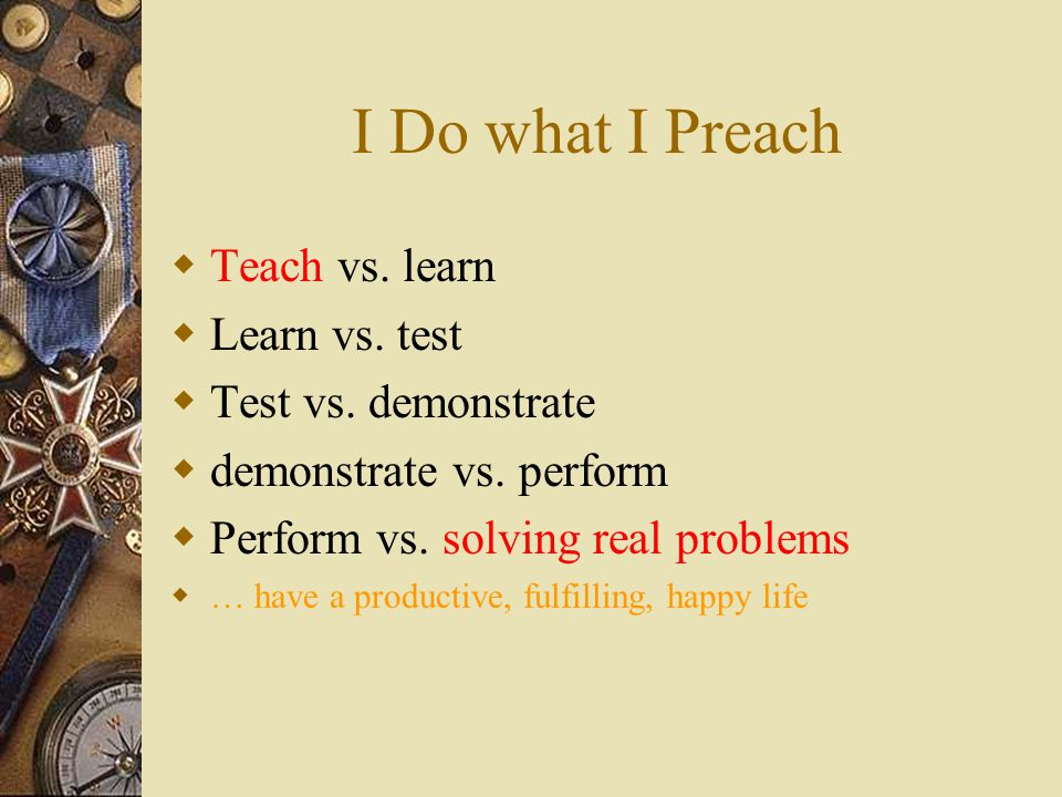 I Do what I Preach  Teach vs. learn  Learn vs. test  Test vs. demonstrate  demonstrate vs. perform  Perform vs. solving real problems  … have a
