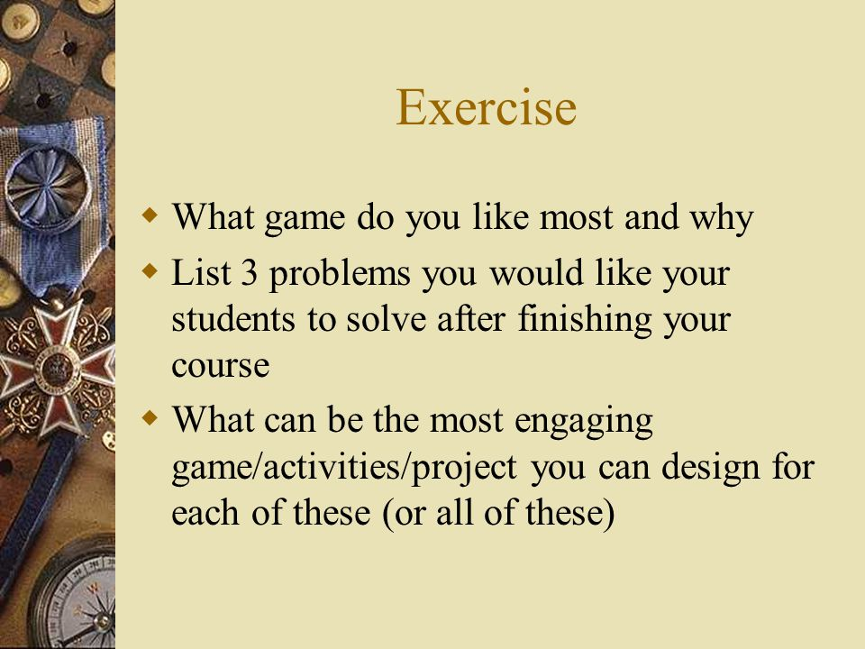 Exercise  What game do you like most and why  List 3 problems you would like your students to solve after finishing your course  What can be the most engaging game/activities/project you can design for each of these (or all of these)