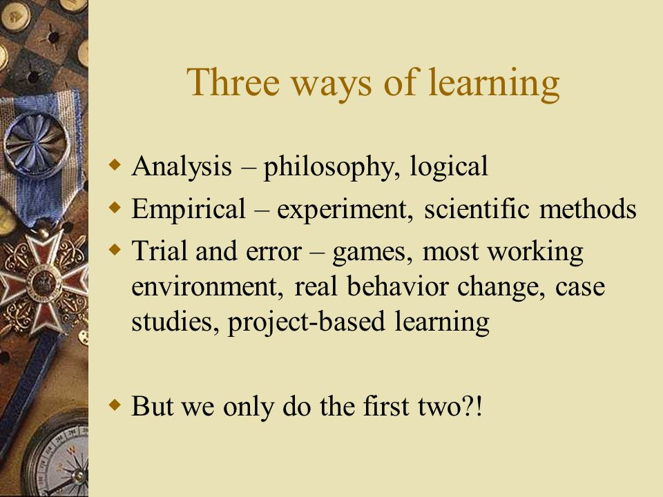 Three ways of learning  Analysis – philosophy, logical  Empirical – experiment, scientific methods  Trial and error – games, most working environment, real behavior change, case studies, project-based learning  But we only do the first two?!