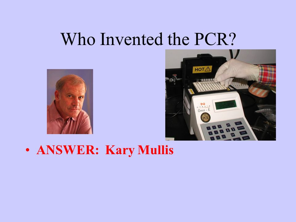 Who Invented the PCR? ANSWER: Kary Mullis