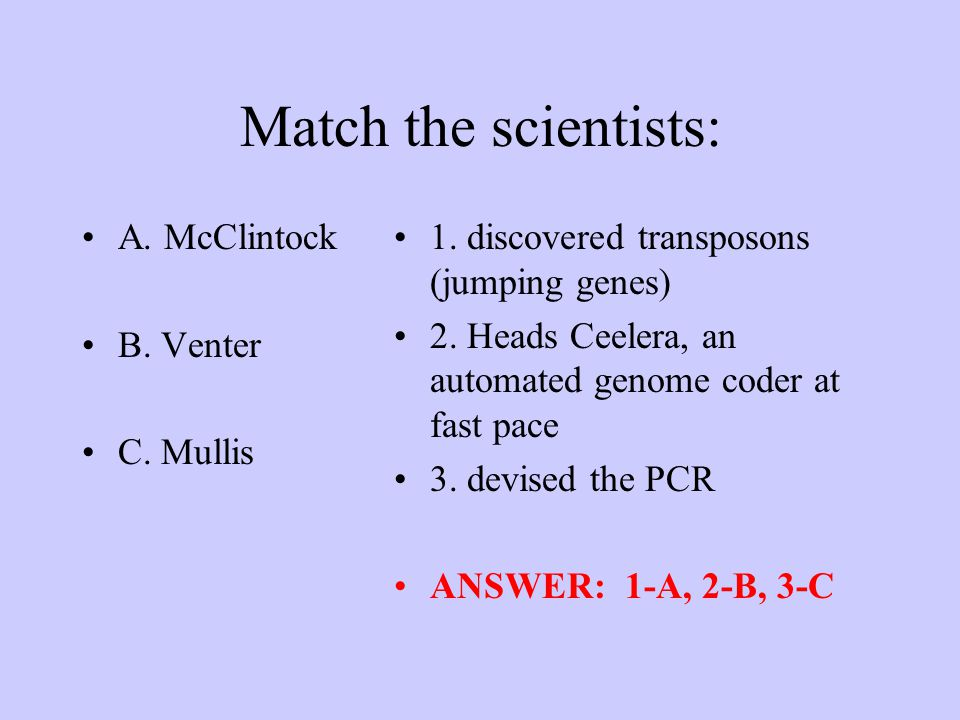 Match the scientists: A. McClintock B. Venter C. Mullis 1. discovered transposons (jumping genes) 2. Heads Ceelera, an automated genome coder at fast